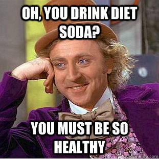 Oh, you drink diet soda? You must be so healthy - Oh, you drink diet soda? You must be so healthy  Condescending Wonka