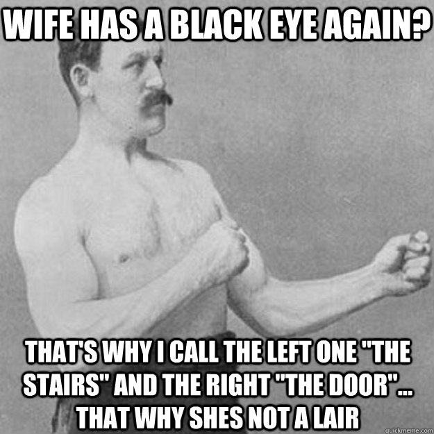 wife has a black eye again? that's why i call the left one