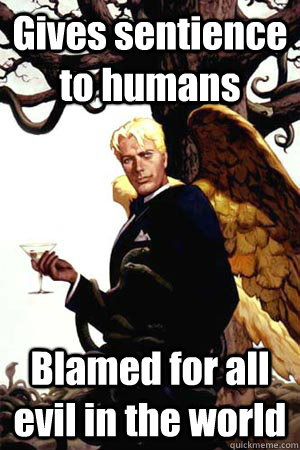 Gives sentience to humans Blamed for all evil in the world - Gives sentience to humans Blamed for all evil in the world  Good Guy Lucifer