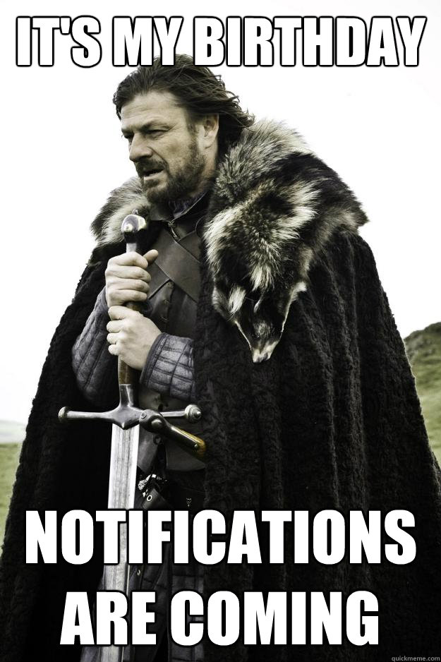 It's my birthday Notifications are coming - It's my birthday Notifications are coming  Winter is coming