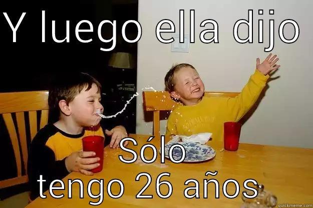Y LUEGO ELLA DIJO  SÓLO TENGO 26 AÑOS  yo mama is so fat