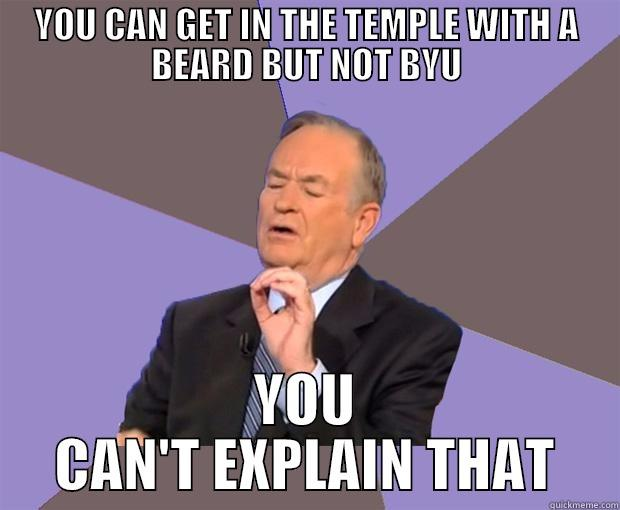 YOU CAN GET IN THE TEMPLE WITH A BEARD BUT NOT BYU YOU CAN'T EXPLAIN THAT Bill O Reilly