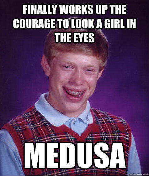 Finally works up the courage to look a girl in the eyes Medusa - Finally works up the courage to look a girl in the eyes Medusa  Bad Luck Brian