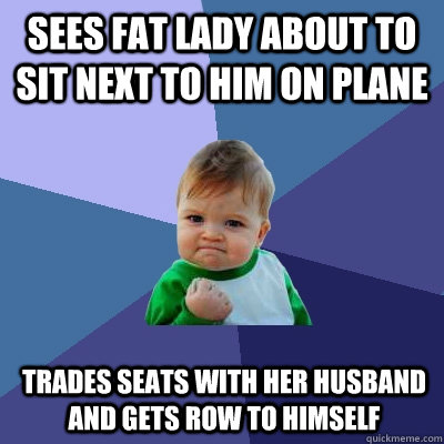 Sees fat lady about to sit next to him on plane Trades seats with her husband and gets row to himself - Sees fat lady about to sit next to him on plane Trades seats with her husband and gets row to himself  Success Kid