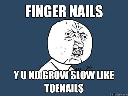 Finger Nails y u no grow slow like toenails - Finger Nails y u no grow slow like toenails  Y U No