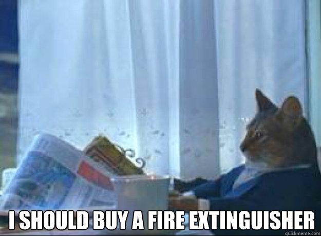 i should buy a fire extinguisher   - i should buy a fire extinguisher    I should buy a boat cat
