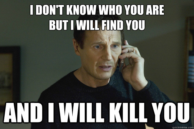 I don't know who you are  but I will find you and I will kill you - I don't know who you are  but I will find you and I will kill you  Taken Liam Neeson