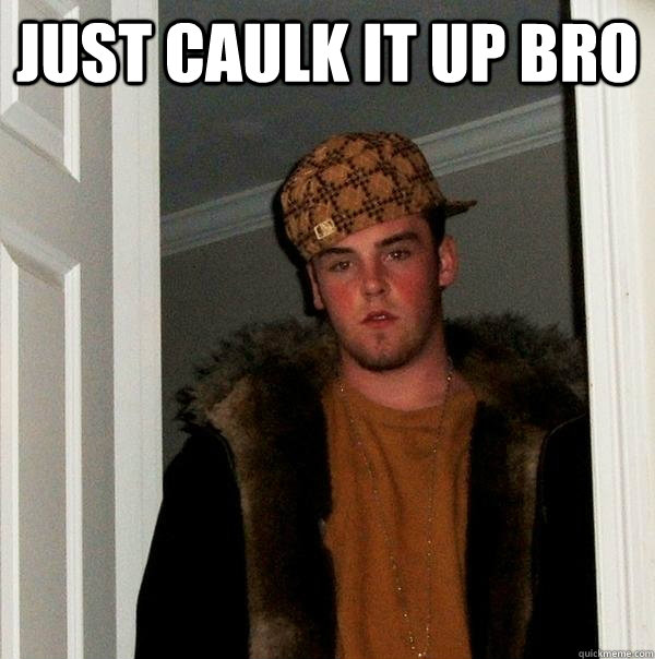 Just Caulk It Up Bro Scumbag Steve Quickmeme