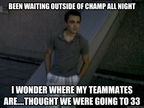 Been waiting outside of Champ all night I wonder where my teammates are....thought we were going to 33
