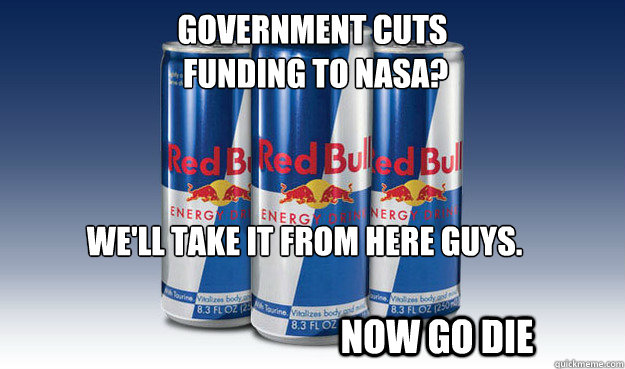 Government cuts  funding to nasa? We'll take it from here guys.   NOW GO DIE - Government cuts  funding to nasa? We'll take it from here guys.   NOW GO DIE  Good Guy Redbull