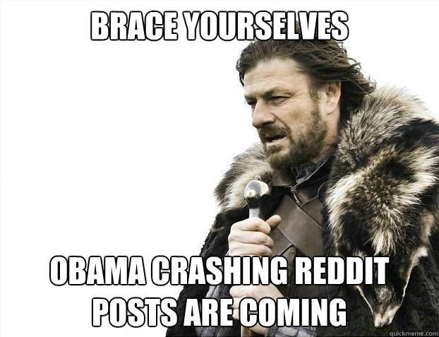 BRACE YOURSELVES Obama crashing reddit posts are coming