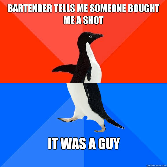 Bartender tells me someone bought me a shot It was a guy - Bartender tells me someone bought me a shot It was a guy  Socially Awesome Awkward Penguin