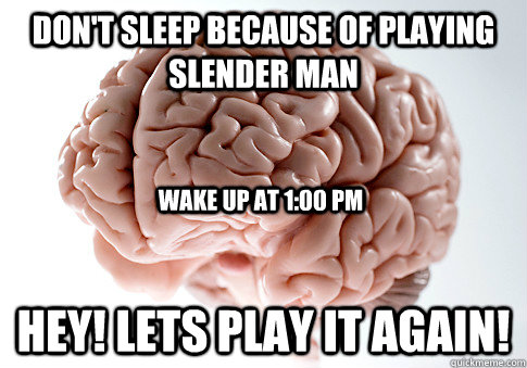 Don't sleep because of playing slender man Hey! Lets play it again! Wake up at 1:00 pm - Don't sleep because of playing slender man Hey! Lets play it again! Wake up at 1:00 pm  Scumbag Brain