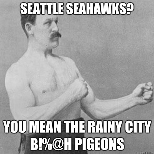 2504e3953c72212613d84693872c51053bb9dbe00e6089c9bde22d53e96da06d seattle seahawks? you mean the rainy city b!%@h pigeons overly