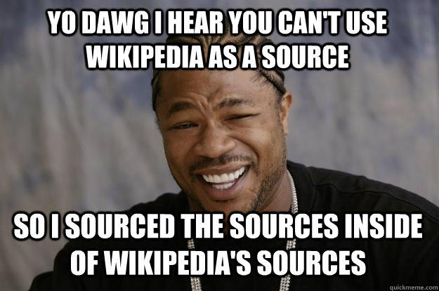 YO DAWG I HEAR YOU CAN'T USE WIKIPEDIA AS A SOURCE so I sourced the sources inside of Wikipedia's sources - YO DAWG I HEAR YOU CAN'T USE WIKIPEDIA AS A SOURCE so I sourced the sources inside of Wikipedia's sources  Xzibit meme