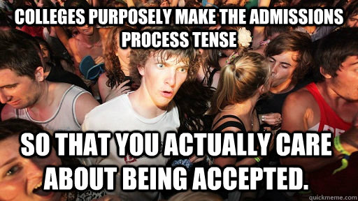 Colleges purposely make the admissions process tense so that you actually care about being accepted. - Colleges purposely make the admissions process tense so that you actually care about being accepted.  Sudden Clarity Clarence