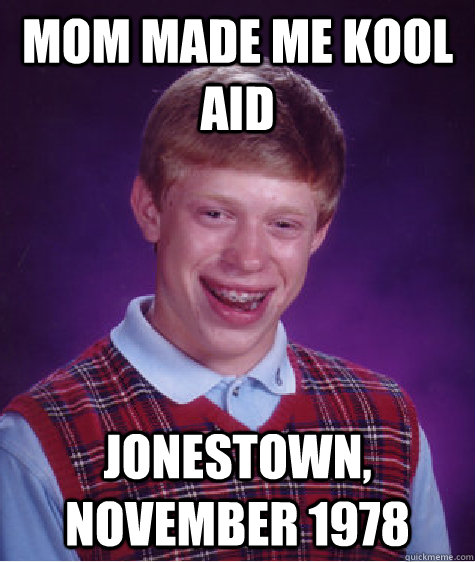 Mom made me Kool Aid Jonestown, November 1978 - Mom made me Kool Aid Jonestown, November 1978  Bad Luck Brian