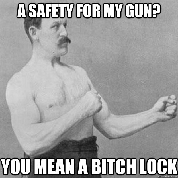 A Safety for my gun? you mean a bitch lock - A Safety for my gun? you mean a bitch lock  overly manly man