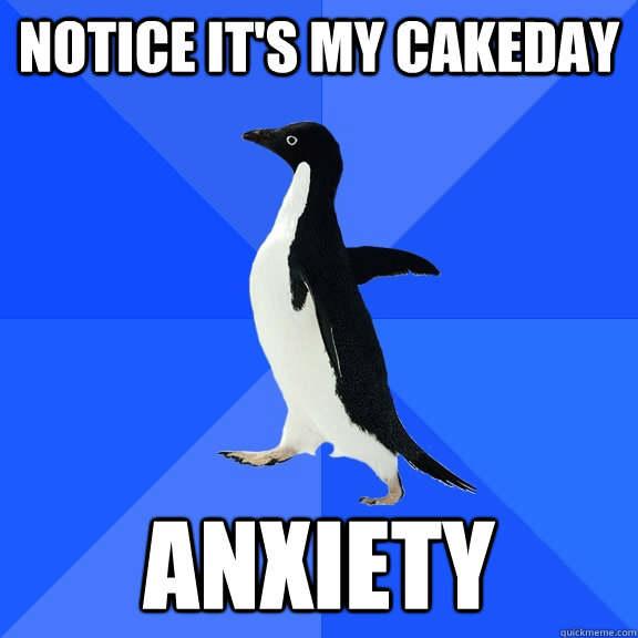 notice it's my Cakeday Anxiety  - notice it's my Cakeday Anxiety   Socially Awkward Penguin