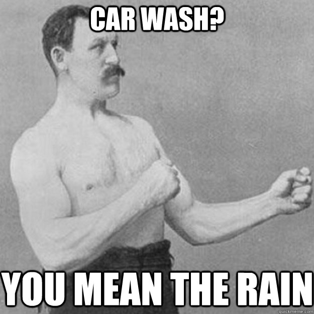 Car Wash? you mean the rain - Car Wash? you mean the rain  overly manly man
