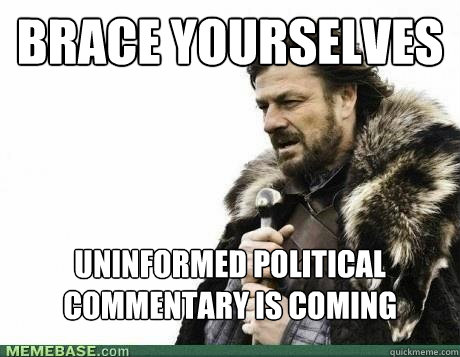 BRACE YOURSELVES Uninformed political commentary is coming - BRACE YOURSELVES Uninformed political commentary is coming  Misc