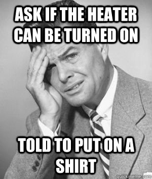 ask if the heater can be turned on told to put on a shirt - ask if the heater can be turned on told to put on a shirt  Talks Without Thinking Guy