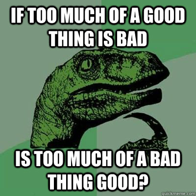 If too much of a good thing is bad Is too much of a bad thing good?