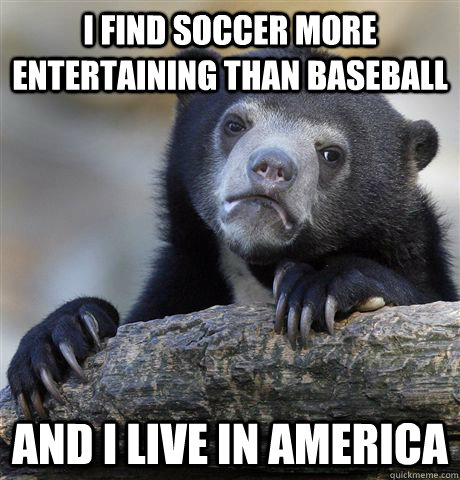 I find soccer more entertaining than baseball  and i live in america  - I find soccer more entertaining than baseball  and i live in america   Confession Bear