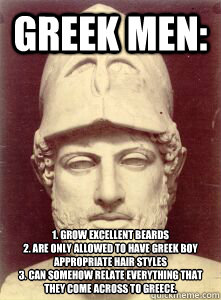 Greek men: 1. grow excellent beards 2. are only allowed to have Greek Boy appropriate hair styles 3. Can somehow relate everything that they come across to Greece.  - Greek men: 1. grow excellent beards 2. are only allowed to have Greek Boy appropriate hair styles 3. Can somehow relate everything that they come across to Greece.   greek