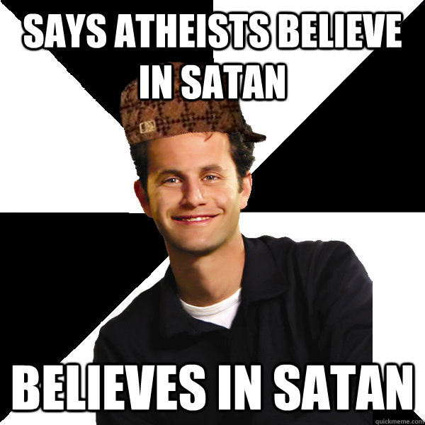 Says atheists believe in Satan Believes in Satan - Says atheists believe in Satan Believes in Satan  Scumbag Christian