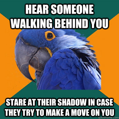 Hear someone walking behind you stare at their shadow in case they try to make a move on you - Hear someone walking behind you stare at their shadow in case they try to make a move on you  Paranoid Parrot