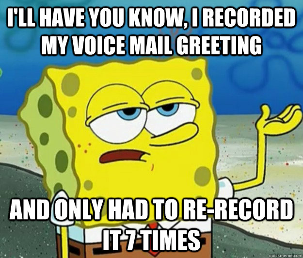I'll have you know, I recorded my voice mail greeting And only had to re-record it 7 times - I'll have you know, I recorded my voice mail greeting And only had to re-record it 7 times  Tough Spongebob