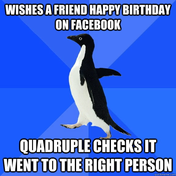 Wishes a friend happy birthday on facebook quadruple checks it went to the right person - Wishes a friend happy birthday on facebook quadruple checks it went to the right person  Socially Awkward Penguin