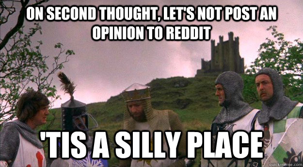 On second thought, let's not post an opinion to Reddit  'tis a silly place