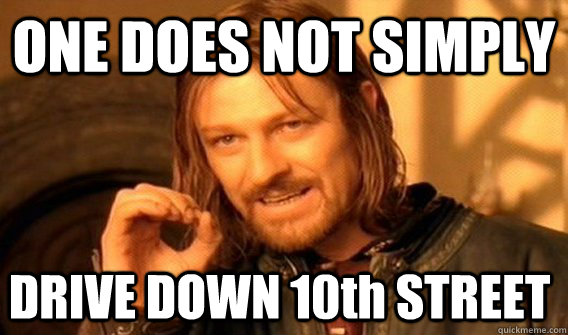 ONE DOES NOT SIMPLY DRIVE DOWN 10th STREET - ONE DOES NOT SIMPLY DRIVE DOWN 10th STREET  One Does Not Simply