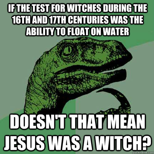 If the test for witches during the 16th and 17th centuries was the ability to float on water doesn't that mean jesus was a witch? - If the test for witches during the 16th and 17th centuries was the ability to float on water doesn't that mean jesus was a witch?  Philosoraptor