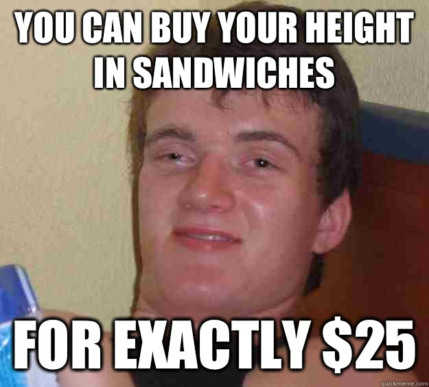 You can buy your height in sandwiches for exactly $25 - You can buy your height in sandwiches for exactly $25  10 Guy