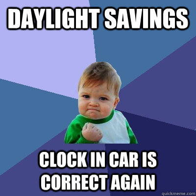 daylight savings clock in car is correct again - daylight savings clock in car is correct again  Success Kid