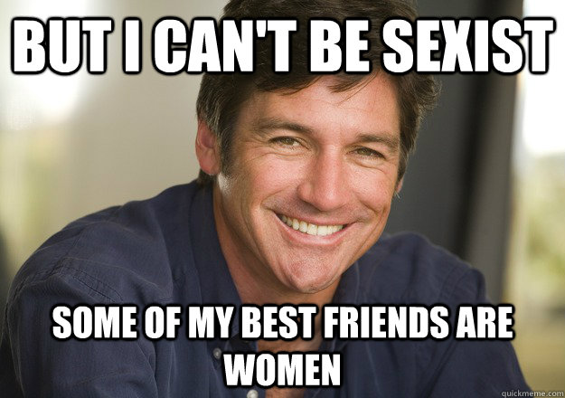 but i can't be sexist some of my best friends are women  Not Quite Feminist Phil