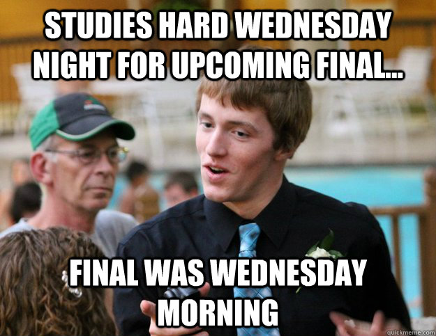 Studies hard wednesday night for upcoming final... Final was wednesday morning - Studies hard wednesday night for upcoming final... Final was wednesday morning  Bad Luck Tommy