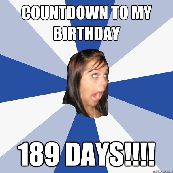 Countdown to my birthday 189 DAYS!!!! - Countdown to my birthday 189 DAYS!!!!  Annoying Facebook Girl