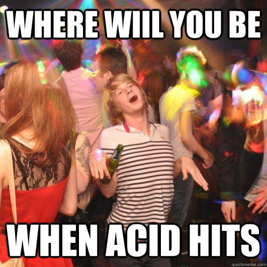 where wiil you be when acid hits