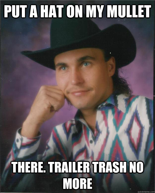 put a hat on my mullet there. trailer trash no more  Progressive Cowboy
