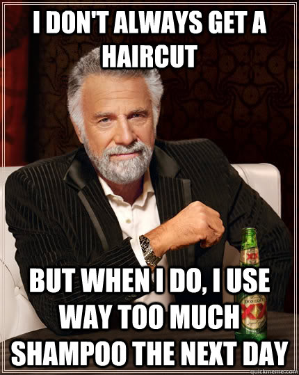 I don't always get a haircut but when I do, i use way too much shampoo the next day - I don't always get a haircut but when I do, i use way too much shampoo the next day  The Most Interesting Man In The World