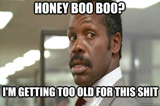 Honey Boo Boo? I'm getting too old for this shit  Danny Glover Lethal Weapon