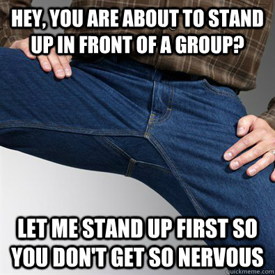 Hey, you are about to stand up in front of a group? Let me stand up first so you don't get so nervous