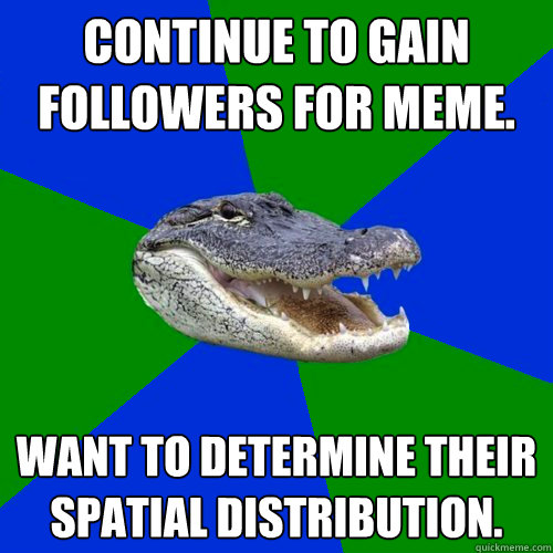 Continue to gain followers for meme. Want to determine their spatial distribution.