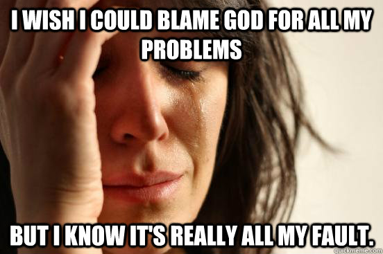 I wish I could blame god for all my problems But I know it's really all my fault.
