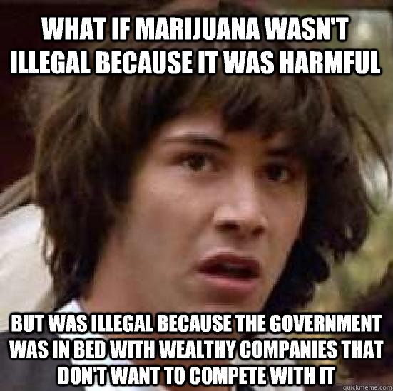 What if marijuana wasn't illegal because it was harmful but was illegal because the government was in bed with wealthy companies that don't want to compete with it - What if marijuana wasn't illegal because it was harmful but was illegal because the government was in bed with wealthy companies that don't want to compete with it  conspiracy keanu