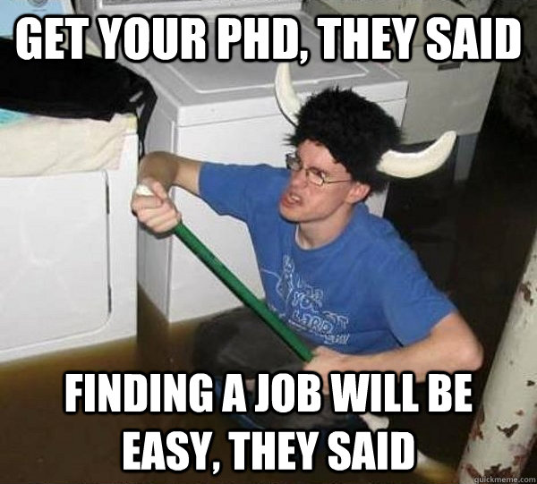 2528a7f34f85908b49caa8e7a76f6d1631d35b93751d7419d37193bf669394fb get your phd, they said finding a job will be easy, they said